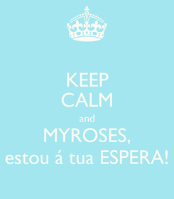 Poster: KEEP CALM and MYROSES, estou á tua ESPERA!