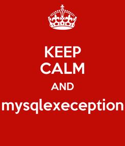 Poster: KEEP CALM AND mysqlexeception