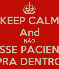 Poster: KEEP CALM And NÂO PASSE PACIENTE  PRA DENTRO