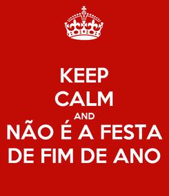Poster: KEEP CALM AND NÃO É A FESTA DE FIM DE ANO