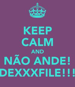 Poster: KEEP CALM AND NÃO ANDE! DEXXXFILE!!!