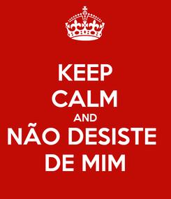Poster: KEEP CALM AND NÃO DESISTE  DE MIM