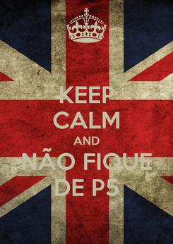 Poster: KEEP CALM AND NÃO FIQUE DE P5