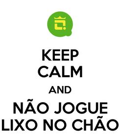 Poster: KEEP CALM AND NÃO JOGUE LIXO NO CHÃO