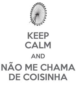 Poster: KEEP CALM AND NÃO ME CHAMA DE COISINHA