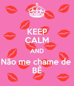 Poster: KEEP CALM AND Não me chame de  BÊ