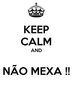 Poster: KEEP CALM AND  NÃO MEXA !!