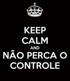 Poster: KEEP CALM AND NÃO PERCA O CONTROLE