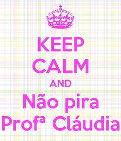 Poster: KEEP CALM AND Não pira Profª Cláudia