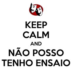 Poster: KEEP CALM AND NÃO POSSO TENHO ENSAIO
