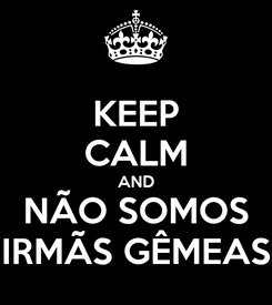 Poster: KEEP CALM AND NÃO SOMOS IRMÃS GÊMEAS