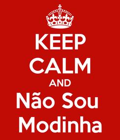 Poster: KEEP CALM AND Não Sou  Modinha