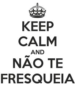 Poster: KEEP CALM AND NÃO TE FRESQUEIA