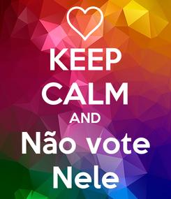 Poster: KEEP CALM AND Não vote Nele