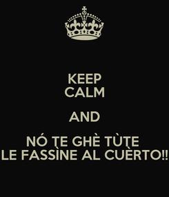 Poster: KEEP CALM AND NÓ TE GHÈ TÙTE  LE FASSÌNE AL CUÈRTO!!