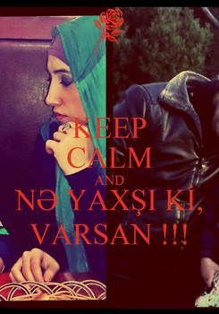 Poster: KEEP CALM AND NƏ YAXŞI Kİ, VARSAN !!!