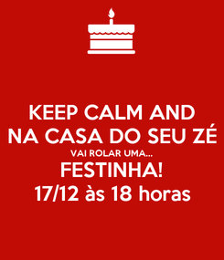 Poster: KEEP CALM AND NA CASA DO SEU ZÉ VAI ROLAR UMA... FESTINHA! 17/12 às 18 horas