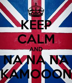 Poster: KEEP CALM AND NA NA NA KAMOOON
