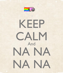 Poster: KEEP CALM And NA NA NA NA