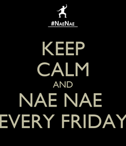 Poster: KEEP CALM AND NAE NAE  EVERY FRIDAY