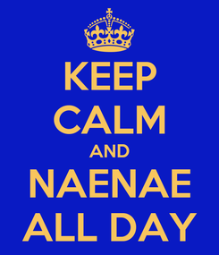 Poster: KEEP CALM AND NAENAE ALL DAY