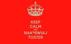 Poster: KEEP CALM AND NAK*RWIAJ TOSTER