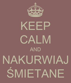 Poster: KEEP CALM AND NAKURWIAJ ŚMIETANE