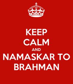 Poster: KEEP CALM AND NAMASKAR TO BRAHMAN