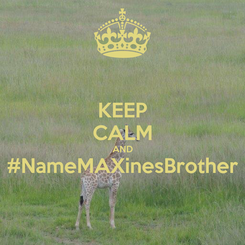 Poster: KEEP CALM AND #NameMAXinesBrother
