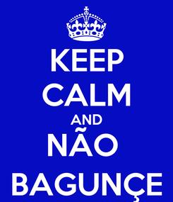 Poster: KEEP CALM AND NÃO  BAGUNÇE