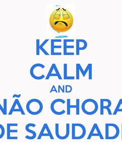 Poster: KEEP CALM AND NÃO CHORA DE SAUDADE