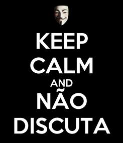 Poster: KEEP CALM AND NÃO DISCUTA