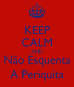 Poster: KEEP CALM AND Não Esquenta A Periquita
