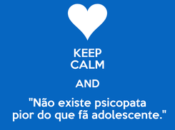 """Poster: KEEP CALM AND """"Não existe psicopata  pior do que fã adolescente."""""""
