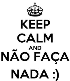 Poster: KEEP CALM AND NÃO FAÇA NADA :)