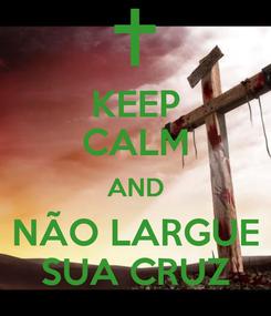 Poster: KEEP CALM AND NÃO LARGUE SUA CRUZ