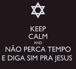 Poster: KEEP CALM AND NÃO PERCA TEMPO E DIGA SIM PRA JESUS