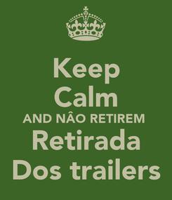 Poster: Keep Calm AND NÂO RETIREM  Retirada Dos trailers