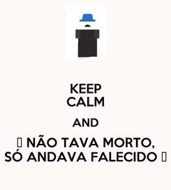 Poster: KEEP CALM AND ♪ NÃO TAVA MORTO, SÓ ANDAVA FALECIDO ♪