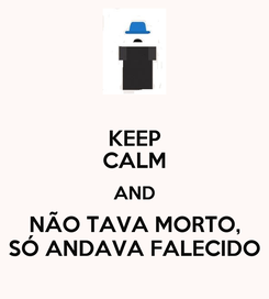 Poster: KEEP CALM AND NÃO TAVA MORTO, SÓ ANDAVA FALECIDO