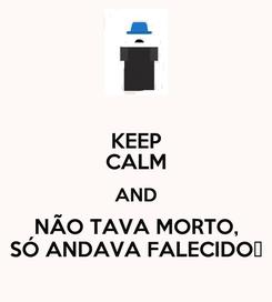 Poster: KEEP CALM AND NÃO TAVA MORTO, SÓ ANDAVA FALECIDO♪
