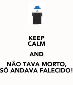 Poster: KEEP CALM AND NÃO TAVA MORTO, SÓ ANDAVA FALECIDO!