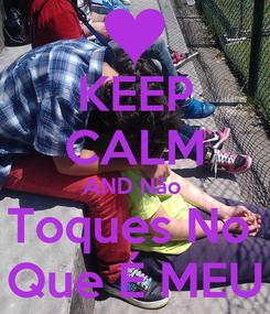 Poster: KEEP CALM AND Não  Toques No  Que É MEU