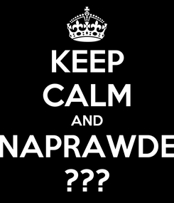 Poster: KEEP CALM AND NAPRAWDE ???