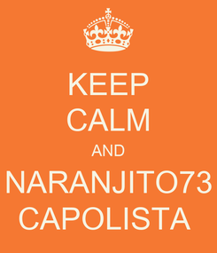 Poster: KEEP CALM AND NARANJITO73 CAPOLISTA