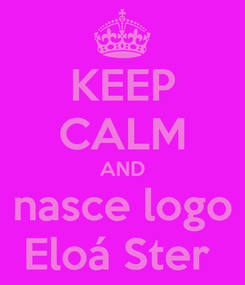 Poster: KEEP CALM AND nasce logo Eloá Ster