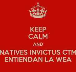 Poster: KEEP CALM AND NATIVES INVICTUS CTM ENTIENDAN LA WEA