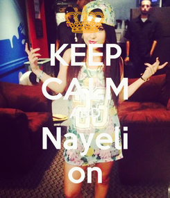 Poster: KEEP CALM AND Nayeli on