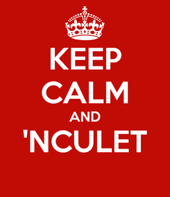 Poster: KEEP CALM AND 'NCULET