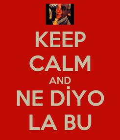 Poster: KEEP CALM AND NE DİYO LA BU